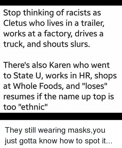 "Memes, Whole Foods, and How To: Stop thinking of racists as  Cletus who lives in a trailer,  works at a factory, drives a  truck, and shouts slurs.  There's also Karen who went  to State U, works in HR, shops  at Whole Foods, and ""loses""  resumes if the name up top is  too ""ethnic"" They still wearing masks,you just gotta know how to spot it..."