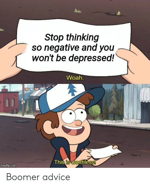 Advice, Com, and You: Stop thinking  so negative and you  won't be depressed!  Woah.  This is worthless!  imgflip.com Boomer advice