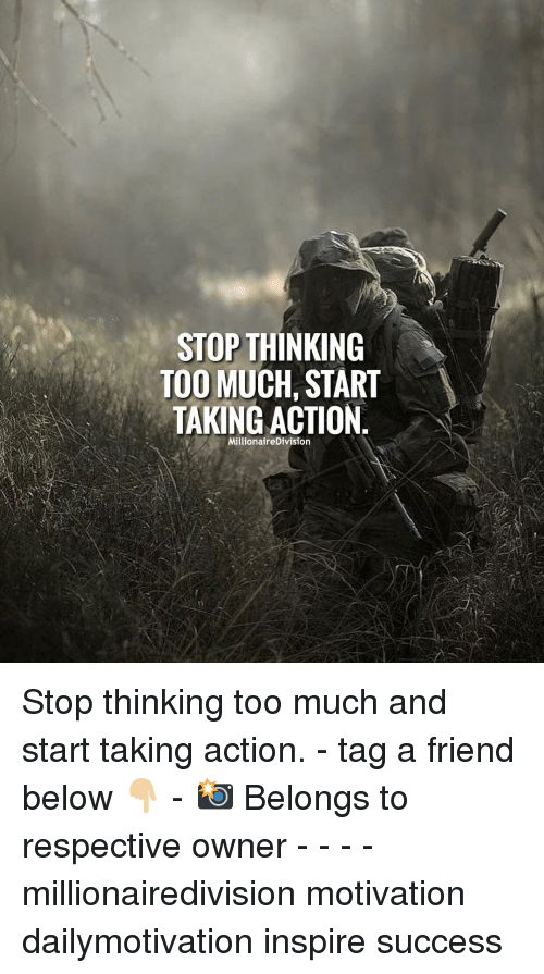 Memes, Too Much, and Success: STOP THINKING  TOO MUCH, START  TAKING ACTION  MillionaireDivision Stop thinking too much and start taking action. - tag a friend below 👇🏼 - 📸 Belongs to respective owner - - - - millionairedivision motivation dailymotivation inspire success