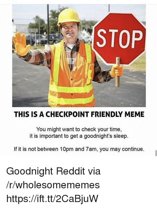 Meme, Reddit, and Time: STOP  THIS IS A CHECKPOINT FRIENDLY MEME  You might want to check your time,  it is important to get a goodnight's sleep.  If it is not between 10pm and 7am, you may continue. Goodnight Reddit via /r/wholesomememes https://ift.tt/2CaBjuW