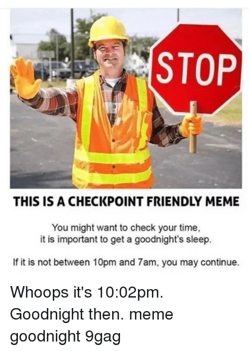 9gag, Meme, and Memes: STOP  THIS IS A CHECKPOINT FRIENDLY MEME  You might want to check your time,  it is important to get a goodnight's sleep.  If it is not between 10pm and 7am, you may continue. Whoops it's 10:02pm. Goodnight then.⠀ meme goodnight 9gag