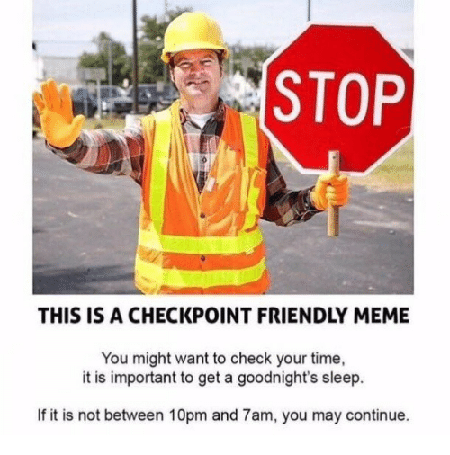 Meme, Time, and Sleep: STOP  THIS IS A CHECKPOINT FRIENDLY MEME  You might want to check your time,  it is important to get a goodnight's sleep.  If it is not between 10pm and 7am, you may continue.