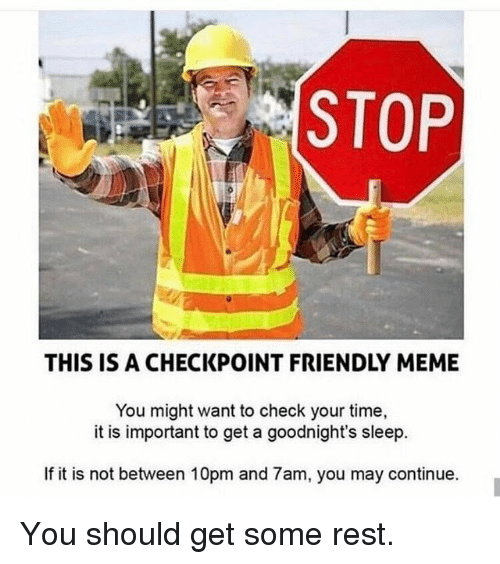 Meme, Time, and Sleep: STOP  THIS IS A CHECKPOINT FRIENDLY MEME  You might want to check your time,  it is important to get a goodnight's sleep.  If it is not between 10pm and 7am, you may continue. You should get some rest.
