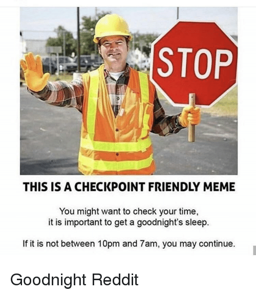 Meme, Reddit, and Time: STOP  THIS IS A CHECKPOINT FRIENDLY MEME  You might want to check your time,  it is important to get a goodnight's sleep.  If it is not between 10pm and 7am, you may continue. Goodnight Reddit