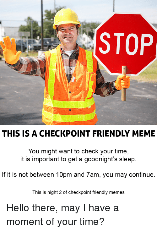 Hello, Meme, and Memes: STOP  THIS IS A CHECKPOINT FRIENDLY MEME  You might want to check your time,  it is important to get a goodnight's sleep  If it is not between 10pm and 7am, you may continue  This is night 2 of checkpoint friendly memes Hello there, may I have a moment of your time?