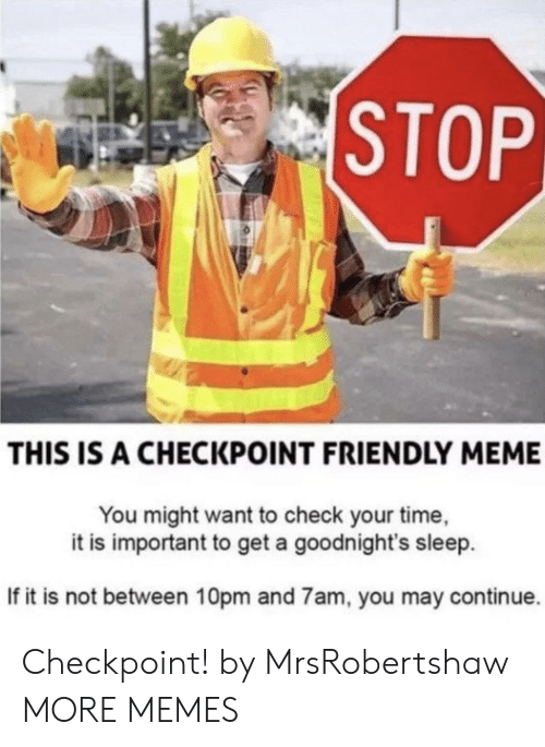 Dank, Meme, and Memes: STOP  THIS IS A CHECKPOINT FRIENDLY MEME  You might want to check your time,  it is important to get a goodnight's sleep  If it is not between 10pm and 7am, you may continue. Checkpoint! by MrsRobertshaw MORE MEMES