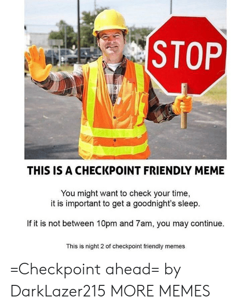 Dank, Meme, and Memes: STOP  THIS IS A CHECKPOINT FRIENDLY MEME  You might want to check your time,  it is important to get a goodnight's sleep  If it is not between 10pm and 7am, you may continue.  This is night 2 of checkpoint friendly memes =Checkpoint ahead= by DarkLazer215 MORE MEMES