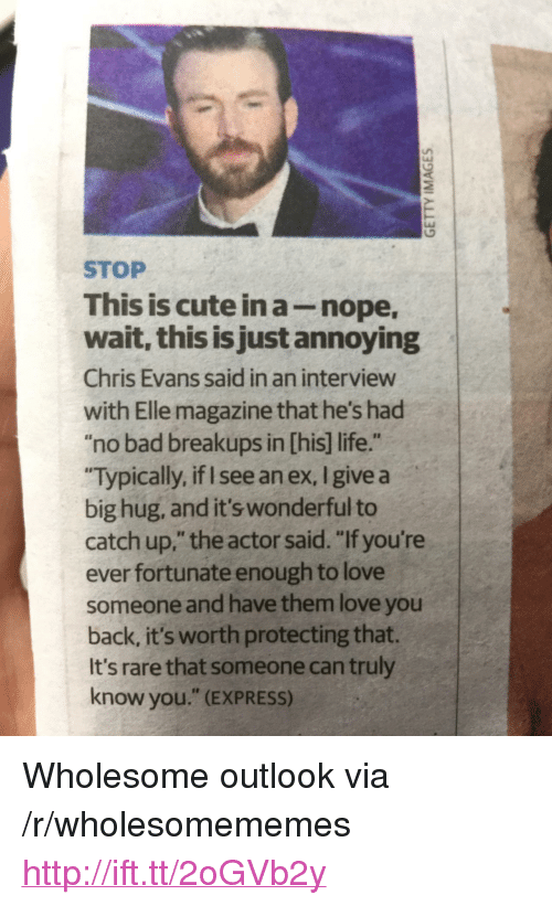 """Bad, Chris Evans, and Cute: STOP  This is cute in a-nope  wait, this is just annoying  Chris Evans said in an interview  with Elle magazine that he's had  """"no bad breakups in [his] life.""""  Typically, if I see an ex, I give a  big hug, and it's wonderful to  catch up,"""" the actor said. """"If you're  ever fortunate enough to love  someone and have them love you  back, it's worth protecting that.  It's rare that someone can truly  know you."""" (EXPRESS) <p>Wholesome outlook via /r/wholesomememes <a href=""""http://ift.tt/2oGVb2y"""">http://ift.tt/2oGVb2y</a></p>"""