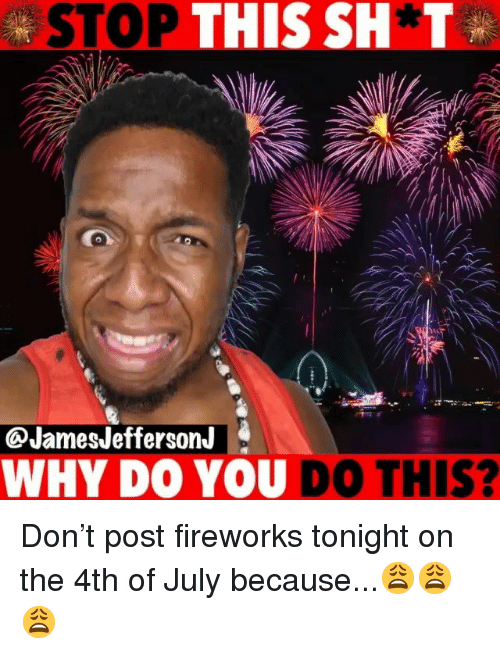 Memes, 4th of July, and Fireworks: STOP THIS SH T  @JamesJeffersonJ  WHY DO YOU DO THIS? Don't post fireworks tonight on the 4th of July because...😩😩😩