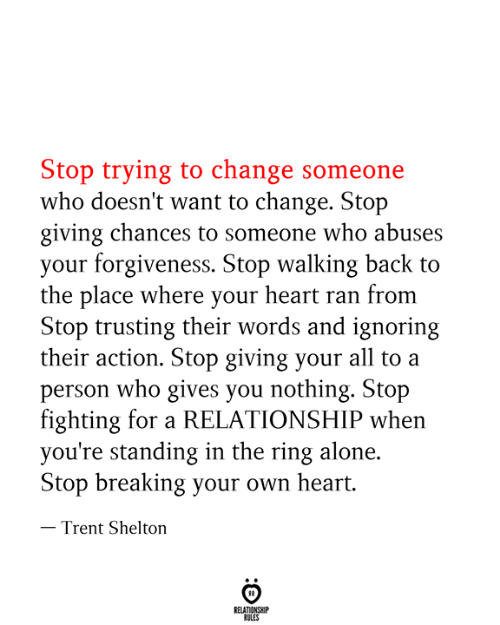 Being Alone, The Ring, and Heart: Stop trying to change someone  who doesn't want to change. Stop  giving chances to someone who abuses  your forgiveness. Stop walking back to  the place where your heart ran from  Stop trusting their words and ignoring  their action. Stop giving your all to a  person who gives you nothing. Stop  fighting for a RELATIONSHIP when  you're standing in the ring alone  Stop breaking your own heart.  - Trent Shelton  RELATIONSHIP  RULES