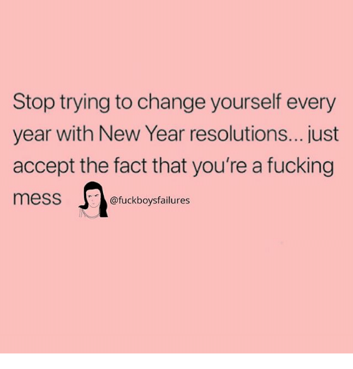 Fucking, New Year's, and Girl Memes: Stop trying to change yourself every  year with New Year resolutions...just  accept the fact that you're a fucking  mess  @fuckboysfailures