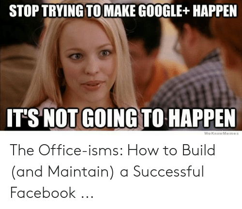 Facebook, Google, and The Office: STOP TRYING TOMAKE GOOGLE+HAPPEN  ITS NOT GOING TO-HAPPEN  WeKnowMemes The Office-isms: How to Build (and Maintain) a Successful Facebook ...