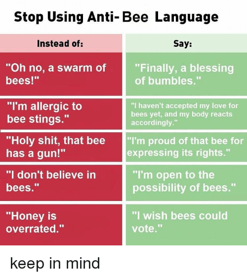 "Love, Memes, and Shit: Stop Using Anti-Bee Language  Instead of:  Say:  ""Oh no, a swarm of  bees!""  ""Finally, a blessing  of bumbles.""  ""I'm allergic to  bee stings.""  ""Holy shit, that bee ""I'm proud of that bee for  has a gun!""  ""I don't believe in  bees.""  ""I haven't accepted my love for  bees yet, and my body reacts  accordingly.""  expressing its rights.""  ""I'm open to the  possibility of bees.""  ""Honey is  overrated.""  ""I wish bees could  vote."" keep in mind"