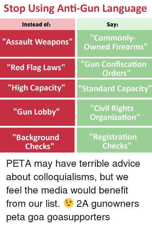 "Advice, Memes, and Peta: Stop Using Anti-Gun Language  Say:  ""Commonly-  Owned Firearms""  Instead of  ""Assault Weapons""  ""Red Flag Laws""  ""Gun Confiscation  Orders""  ""'High Capacity"" ""Standard Capacity""  ""Civil Rights  Organization""  ""Gun Lobby""  ""Background  ""Registration  Checks""  Checks"" PETA may have terrible advice about colloquialisms, but we feel the media would benefit from our list. 😉 2A gunowners peta goa goasupporters"
