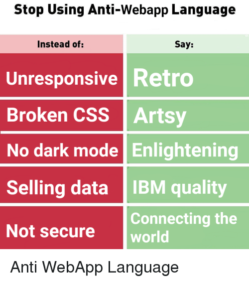 World, Anti, and Ibm: Stop Using Anti-Webapp Language  Instead of:  Say:  Unresponsive Retro  Broken CSS Artsy  No dark mode Enlightening  Selling data IBM quality  Not secure world  Connecting the Anti WebApp Language