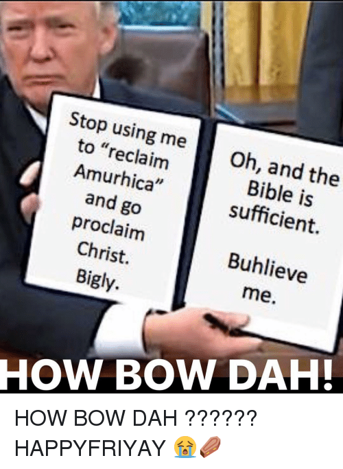 """Memes, 🤖, and Bow: Stop using me  to """"reclaim  Oh, and the  Bible and sufficient.  proclaim  Christ.  Buhlieve  Bigly.  me.  HOW BOW DAH! HOW BOW DAH ?????? HAPPYFRIYAY 😭⚰️"""