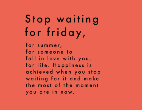 Fall, Friday, and Life: Stop waiting  for friday,  for summer  for someone to  fall in love with you  for life. Happiness is  achieved when you stop  waiting for it and make  the most of the moment  YOU are in now.