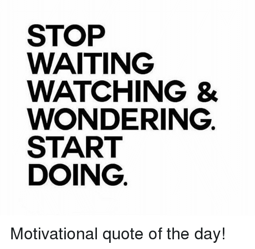 Stop Waiting Watching Wondering Start Doing Motivational Quote Of
