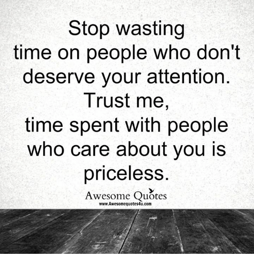 Stop Wasting Time On People Who Dont Deserve Your Attention Trust
