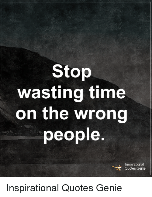 Wasting Time Quotes Stop Wasting Time on the Wrong People Inspirational QUctes Genie  Wasting Time Quotes