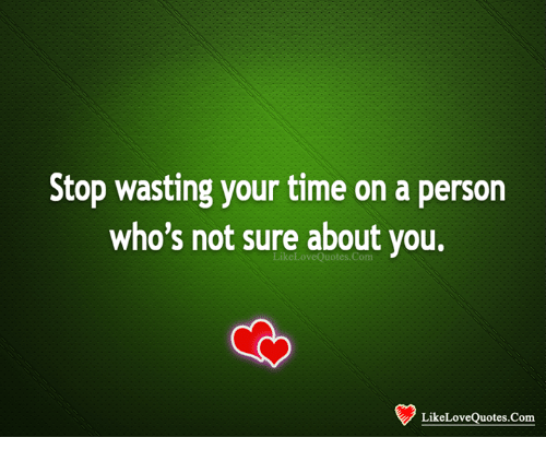 Stop Wasting Your Time On A Person Whos Not Sure About You Love