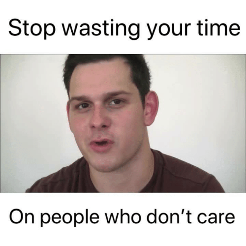 Memes, Time, and 🤖: Stop wasting your time  On people who don't care