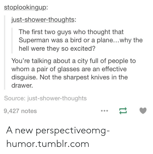 Omg, Shower, and Shower Thoughts: stoplookingup:  just-shower-thoughts:  The first two guys who thought that  Superman was a bird or a plane...why the  hell were they so excited?  You're talking about a city full of people to  whom a pair of glasses are an effective  disguise. Not the sharpest knives in the  drawer.  Source: just-shower-thoughts  9,427 notes A new perspectiveomg-humor.tumblr.com