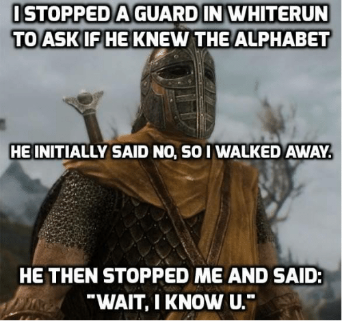 Alphabet, Soi, and I Know: STOPPED A GUARD IN WHITERUN  TO ASKIFHE KNEW THE ALPHABET  HE INITIALLY SAID NO, SOI WALKED AWAY  HE THEN STOPPED ME AND SAID  WAIT, I KNOW U.