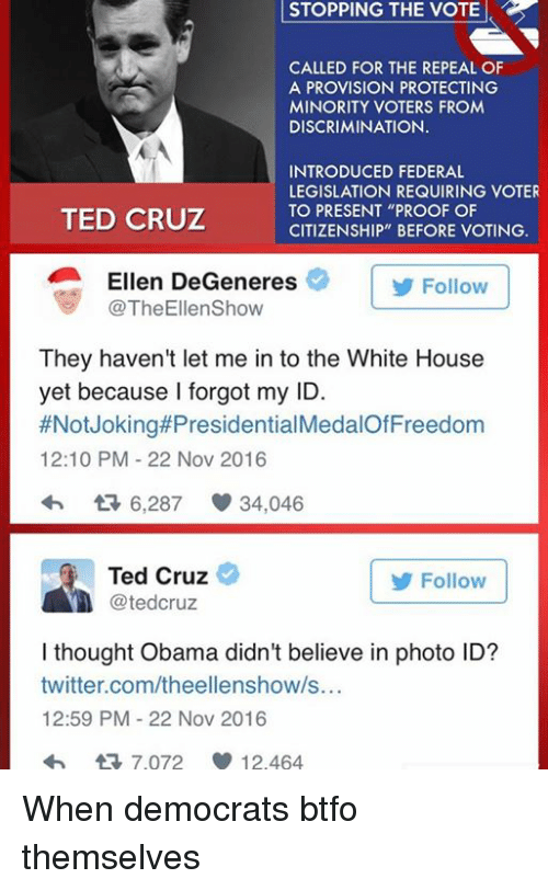 "Ellen DeGeneres, Memes, and Ted: STOPPING STOPPING THE VOTE  CALLED FOR THE REPEAL OF  A PROVISION PROTECTING  MINORITY VOTERS FROM  DISCRIMINATION.  INTRODUCED FEDERAL  LEGISLATION REQUIRING VOTER  TO PRESENT ""PROOF OF  TED CRUZ  CITIZENSHIP"" BEFORE VOTING.  Ellen DeGeneres  Follow  TheEllenShow  They haven't let me in to the White House  yet because I forgot my ID.  #Not Joking#Presidential  12:10 PM 22 Nov 2016  6,287 34,046  Ted Cruz  Follow  tedCruz  I thought Obama didn't believe in photo ID?  twitter.com/theellenshow/s...  12:59 PM 22 Nov 2016  tR 7.072 12.464 When democrats btfo themselves"