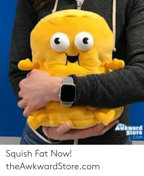 Memes, Fat, and 🤖: Store  COM Squish Fat Now!  theAwkwardStore.com