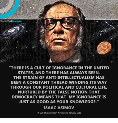 """Dank, Ignorant, and Democracy: Stories ThatResonate  """"THERE IS A CULT OF IGNORANCE IN THE UNITED  STATES, AND THERE HAS ALWAYS BEEN.  THE STRAIN OF ANTI-INTELLECTUALISM HAS  BEEN A CONSTANT THREAD WINDING ITS WAY  THROUGH OUR POLITICAL AND CULTURAL LIFE,  NURTURED BY THE FALSE NOTION THAT  DEMOCRACY MEANS THAT MY IGNORANCE IS  JUST AS GOOD AS YOUR KNOWLEDGE.""""  ISAAC ASIMOV  """"A Cult of ignorance"""", Newsweek, January 1980"""