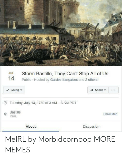 Dank, Memes, and Target: Storm Bastille, They Can't Stop All of Us  JUL  14  Public Hosted by Gardes françaises and 2 others  Going  Share  6 AM PDT  Tuesday, July 14, 1789 at 3 AM  -  Bastille  Show Map  Paris  About  Discussion MeIRL by Morbidcornpop MORE MEMES