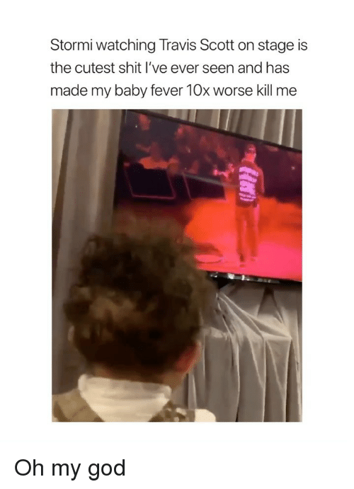 God, Oh My God, and Shit: Stormi watching Travis Scott on stage is  the cutest shit I've ever seen and has  made my baby fever 10x worse kill me Oh my god