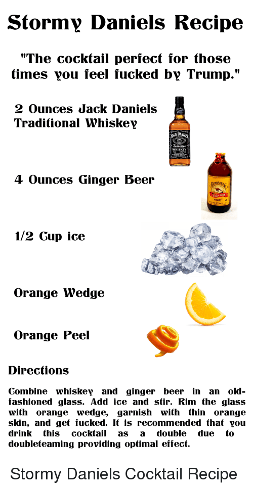 """Beer, Politics, and Jack Daniels: Stormy Daniels Recipe  """"The cocktail perfect for those  times vou feel fucked by Trump.""""  2 Ounces Jack Daniels  Traditional Whiskey  erinesee  WHISKEY  70d 40% Vol  4 Ounces Ginger Beer  RUNDABE  GINGER BEER  7PLOZ 0375ML)  1/2 Cup ice  Orange Wedge  Orange Peel  Directions  Combine whiskey and ginger beer in an old-  fashioned glass. Add ice and stir. Rim the glass  with orange wedge, garnish with thin orange  skin, and get fucked. It is recommended that you  drink this cocktail as a double due to  doubleteaming providing optimal effect. Stormy Daniels Cocktail Recipe"""