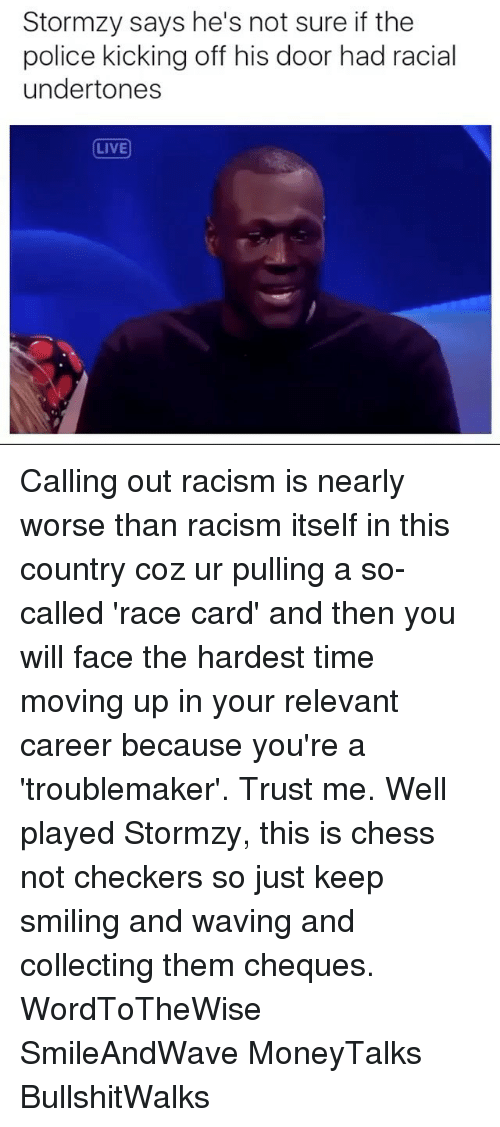 Memes, Racism, and Stormzy: Stormzy says he's not sure if the  police kicking off his door had racial  undertones  LIVE Calling out racism is nearly worse than racism itself in this country coz ur pulling a so-called 'race card' and then you will face the hardest time moving up in your relevant career because you're a 'troublemaker'. Trust me. Well played Stormzy, this is chess not checkers so just keep smiling and waving and collecting them cheques. WordToTheWise SmileAndWave MoneyTalks BullshitWalks