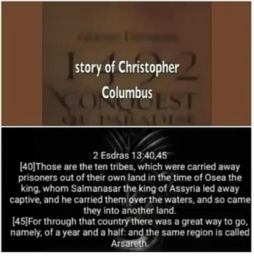 Memes, 🤖, and Columbus: story of Christopher  Columbus  2 Esdras 13:40,45  [40Those are the tentribes, which were carried away  prisoners out of their own land in the time of Osea the  king, whom Salmanasar the king of Assyria led away  captive, and he carried them over the waters, and so came  they into another land.  [45 For through that country there was a great way to go,  namely, of a year and a half: and the same region is called  Arsareth.