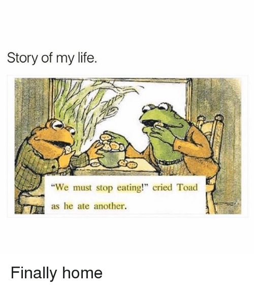 """Life, Memes, and Home: Story of my life.  8  """"We must stop eating!"""" cried Toad  as he ate another Finally home"""