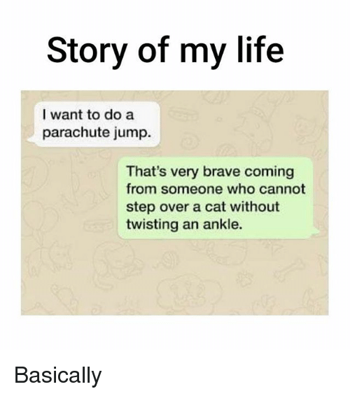 Life, Memes, and Brave: Story of my life  I want to do a  parachute jump.  That's very brave coming  from someone who cannot  step over a cat without  twisting an ankle. Basically