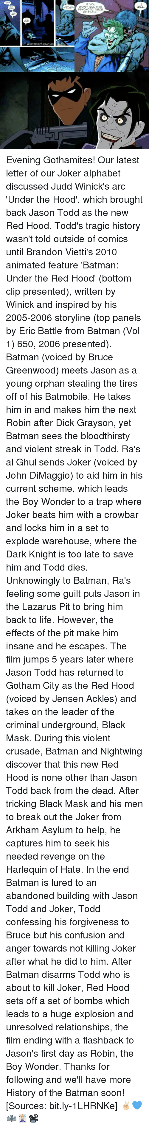 Batman, Joker, and Life: STORY OFTHE BATMAN  WON'T KILL THIS  PSYCHOTIC PIECE  WILL. Evening Gothamites! Our latest letter of our Joker alphabet discussed Judd Winick's arc 'Under the Hood', which brought back Jason Todd as the new Red Hood. Todd's tragic history wasn't told outside of comics until Brandon Vietti's 2010 animated feature 'Batman: Under the Red Hood' (bottom clip presented), written by Winick and inspired by his 2005-2006 storyline (top panels by Eric Battle from Batman (Vol 1) 650, 2006 presented). Batman (voiced by Bruce Greenwood) meets Jason as a young orphan stealing the tires off of his Batmobile. He takes him in and makes him the next Robin after Dick Grayson, yet Batman sees the bloodthirsty and violent streak in Todd. Ra's al Ghul sends Joker (voiced by John DiMaggio) to aid him in his current scheme, which leads the Boy Wonder to a trap where Joker beats him with a crowbar and locks him in a set to explode warehouse, where the Dark Knight is too late to save him and Todd dies. Unknowingly to Batman, Ra's feeling some guilt puts Jason in the Lazarus Pit to bring him back to life. However, the effects of the pit make him insane and he escapes. The film jumps 5 years later where Jason Todd has returned to Gotham City as the Red Hood (voiced by Jensen Ackles) and takes on the leader of the criminal underground, Black Mask. During this violent crusade, Batman and Nightwing discover that this new Red Hood is none other than Jason Todd back from the dead. After tricking Black Mask and his men to break out the Joker from Arkham Asylum to help, he captures him to seek his needed revenge on the Harlequin of Hate. In the end Batman is lured to an abandoned building with Jason Todd and Joker, Todd confessing his forgiveness to Bruce but his confusion and anger towards not killing Joker after what he did to him. After Batman disarms Todd who is about to kill Joker, Red Hood sets off a set of bombs which leads to a huge explosion and unresolved relationships, the film ending with a flashback to Jason's first day as Robin, the Boy Wonder. Thanks for following and we'll have more History of the Batman soon! [Sources: bit.ly-1LHRNKe] ✌🏼💙🦇🃏📽