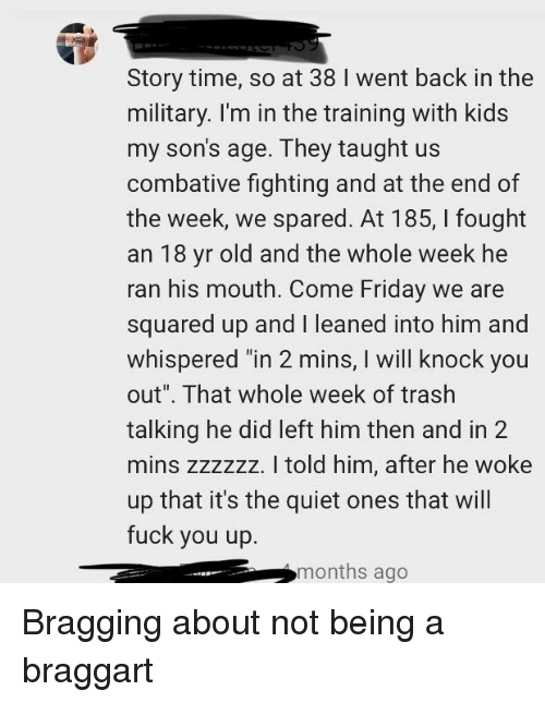 "Friday, Fuck You, and Trash: Story time, so at 38 I went back in the  military. I'm in the training with kids  my son's age. They taught us  combative fighting and at the end of  the week, we spared. At 185, I fought  an 18 yr old and the whole week he  ran his mouth. Come Friday we are  squared up and I leaned into him and  whispered ""in 2 mins, I will knock you  out"". That whole week of trash  talking he did left him then and in 2  mins zzzzzz. I told him, after he woke  up that it's the quiet ones that will  fuck you up.  months ago"