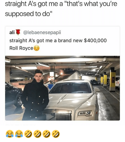 """Ali, Girl Memes, and Royce: straight A's got me a """"that's what you're  supposed to do""""  ali蓽@lebaenesepap..  straight A's got me a brand new $400,000  Roll Royce 😂😂🤣🤣🤣🤣"""