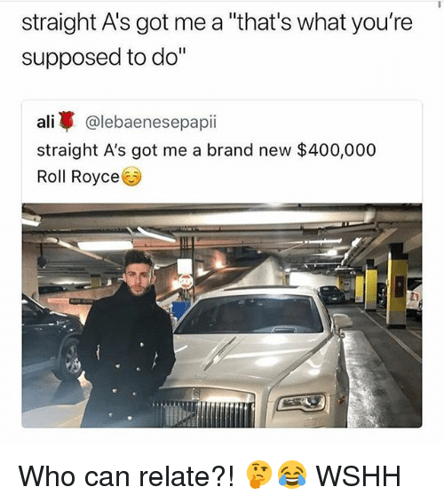 """Ali, Memes, and Wshh: straight A's got me a """"that's what you're  supposed to do""""  ali亭@lebaenesepap..  straight A's got me a brand new $400,000  Roll Royce  勾 Who can relate?! 🤔😂 WSHH"""