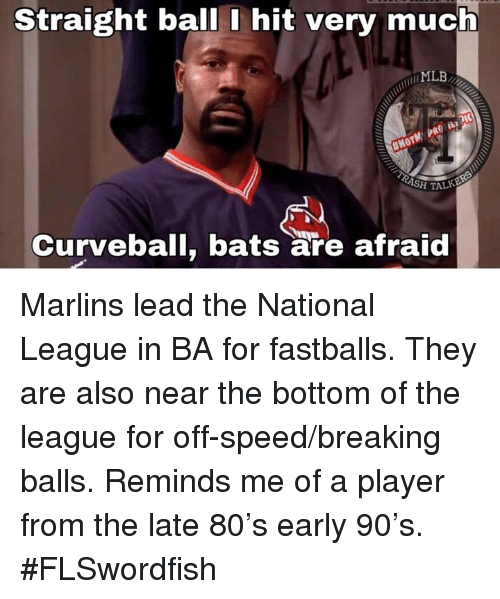 Memes, Mlb, and The League: Straight ball I hit very much  MLB  H TALK  Curveball, bats are afraid Marlins lead the National League in BA for fastballs. They are also near the bottom of the league for off-speed/breaking balls. Reminds me of a player from the late 80's early 90's. #FLSwordfish