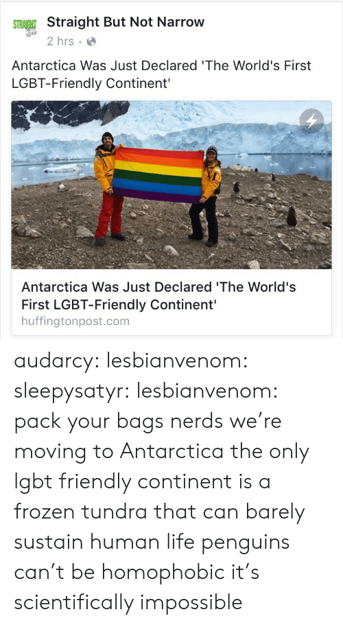Frozen, Lgbt, and Life: Straight But Not Narrow  2 hrs  Antarctica Was Just Declared 'The World's First  LGBT-Friendly Continent'  Antarctica Was Just Declared 'The World's  First LGBT-Friendly Continent'  huffingtonpost.com audarcy: lesbianvenom:  sleepysatyr:  lesbianvenom:  pack your bags nerds we're moving to Antarctica  the only lgbt friendly continent is a frozen tundra that can barely sustain human life  penguins can't be homophobic it's scientifically impossible