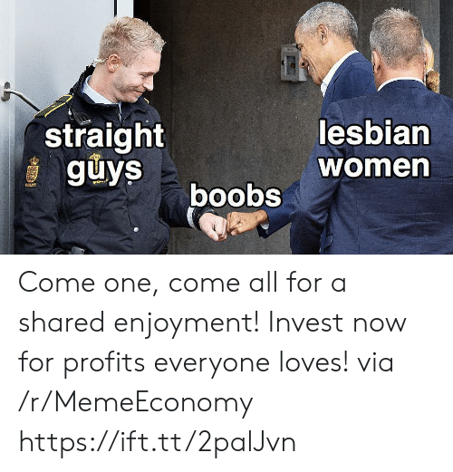 Women, Invest, and One: straight  guys  lesbian  women  boobs  POLITI Come one, come all for a shared enjoyment! Invest now for profits everyone loves! via /r/MemeEconomy https://ift.tt/2palJvn
