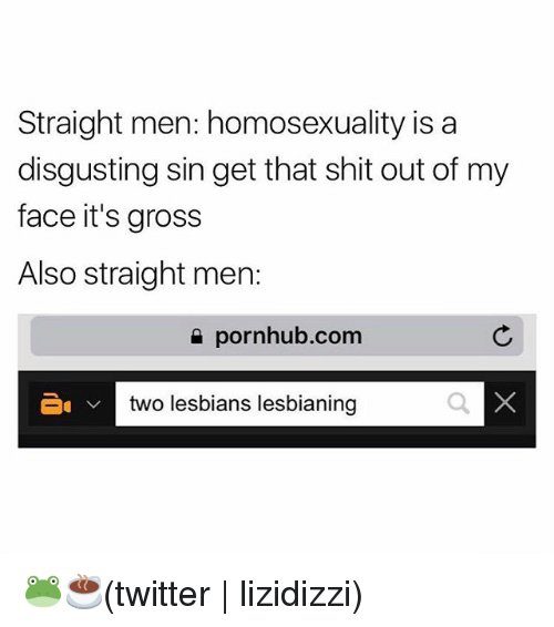 Lesbians, Pornhub, and Shit: Straight men: homosexuality isa  disgusting sin get that shit out of my  face it's gross  Also straight men:  e pornhub.com  two lesbians lesbianing 🐸☕️(twitter | lizidizzi)