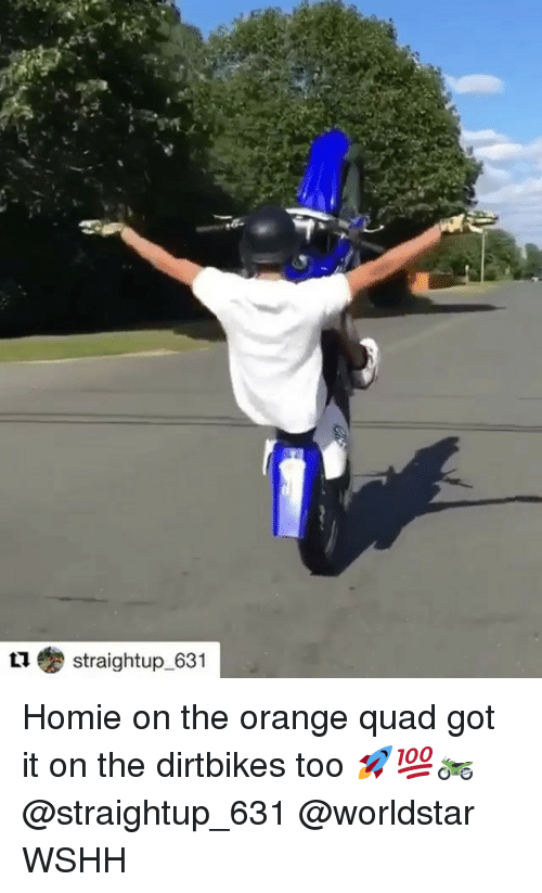 Homie, Memes, and Worldstar: straightup-631 Homie on the orange quad got it on the dirtbikes too 🚀💯🏍 @straightup_631 @worldstar WSHH