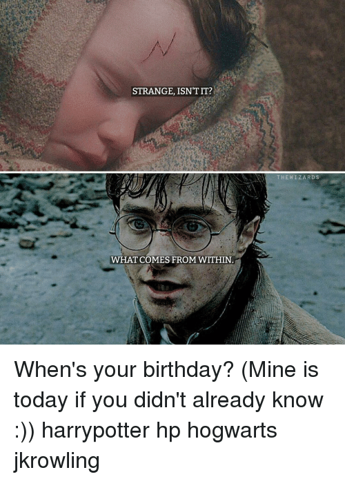 Birthday Memes And Wizards STRANGE ISNT IT WHAT COMES