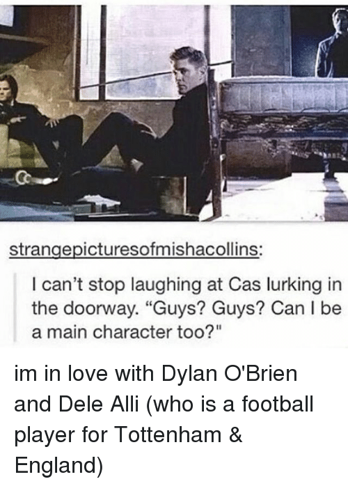 "Dylan O'Brien, England, and Football: strangepicturesofmishacollins:  I can't stop laughing at Cas lurking in  the doorway. ""Guys? Guys? Can l be  a main character too?"" im in love with Dylan O'Brien and Dele Alli (who is a football player for Tottenham & England)"