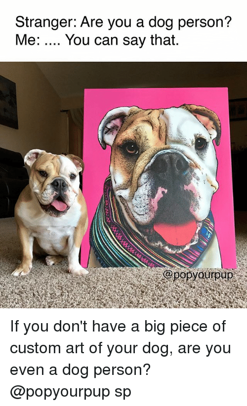 Dank Memes, Art, and Dog: Stranger: Are you a dog person?  Me: You can say that.  opyouroup If you don't have a big piece of custom art of your dog, are you even a dog person? @popyourpup sp